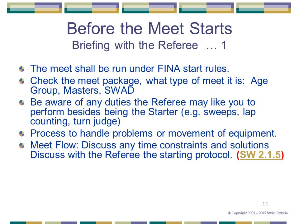 11 © Copyright 2001 - 2005 Swim Ontario Before the Meet Starts Briefing with the Referee … 1 The meet shall be run under FINA start rules. Check the m