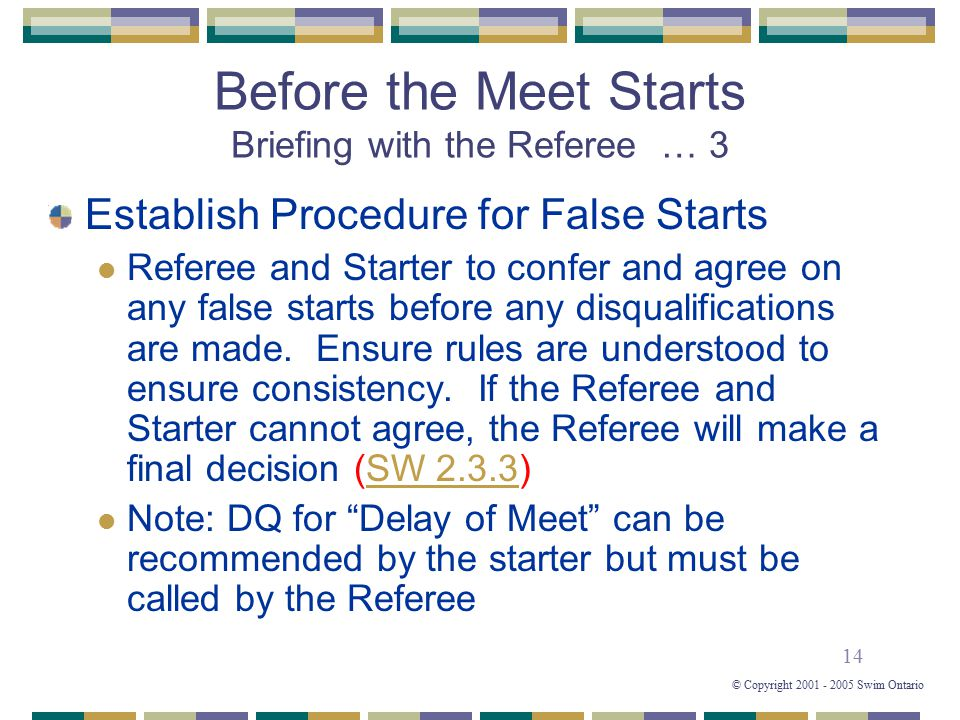 14 © Copyright 2001 - 2005 Swim Ontario Before the Meet Starts Briefing with the Referee … 3 Establish Procedure for False Starts Referee and Starter