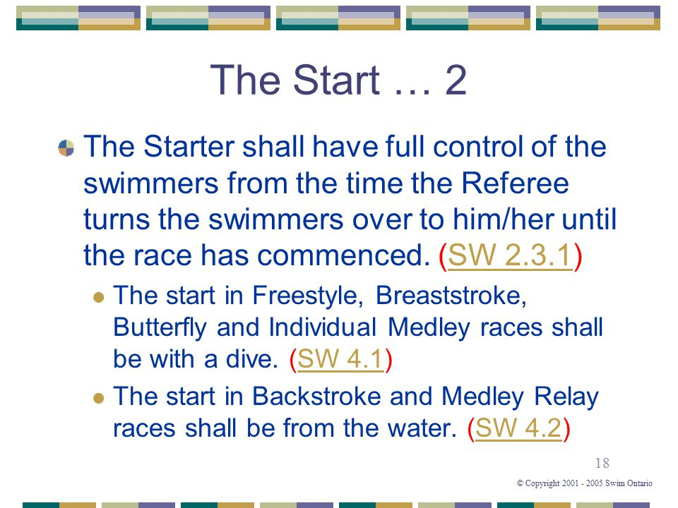 18 © Copyright 2001 - 2005 Swim Ontario The Start … 2 The Starter shall have full control of the swimmers from the time the Referee turns the swimmers