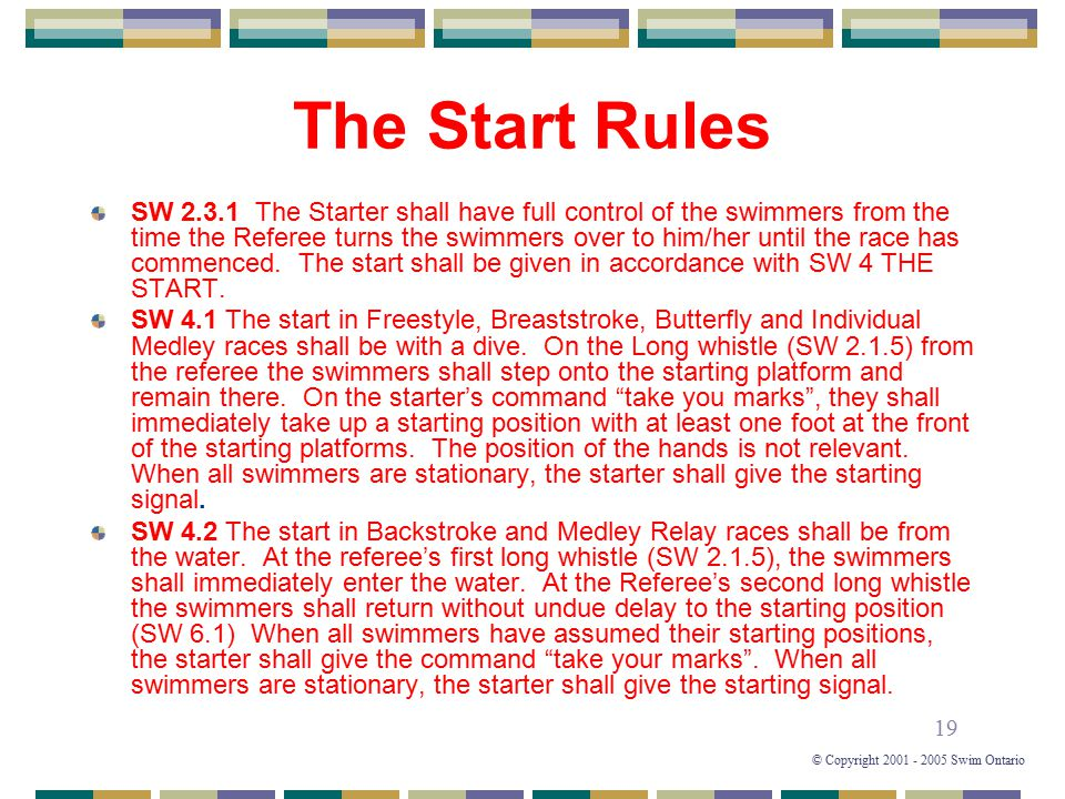 19 © Copyright 2001 - 2005 Swim Ontario The Start Rules SW 2.3.1 The Starter shall have full control of the swimmers from the time the Referee turns t