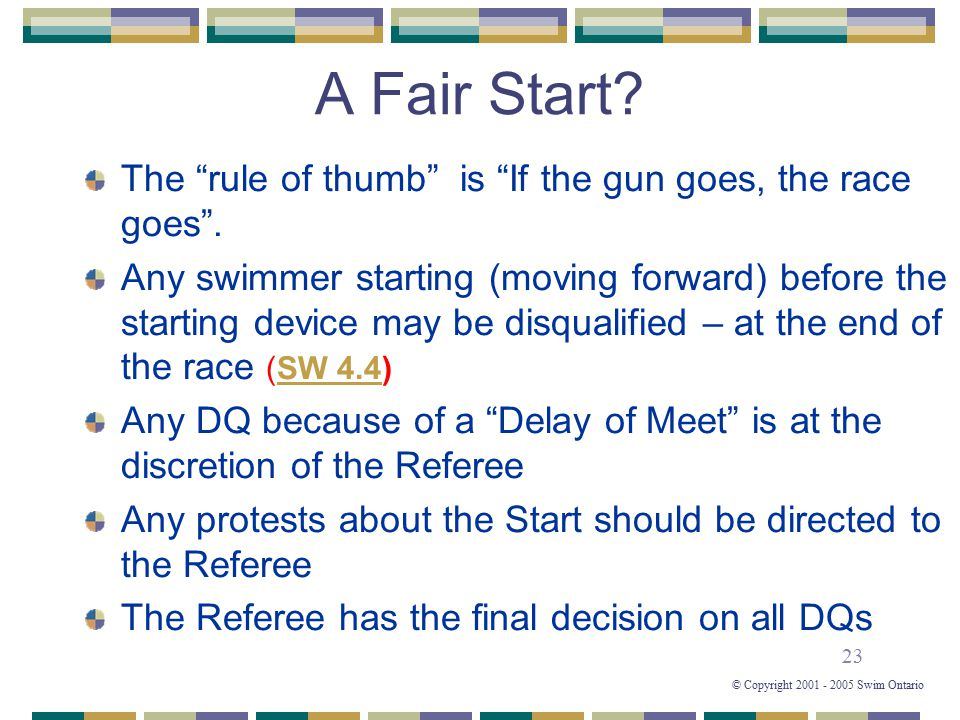 "23 © Copyright 2001 - 2005 Swim Ontario A Fair Start? The ""rule of thumb"" is ""If the gun goes, the race goes"". Any swimmer starting (moving forward) b"