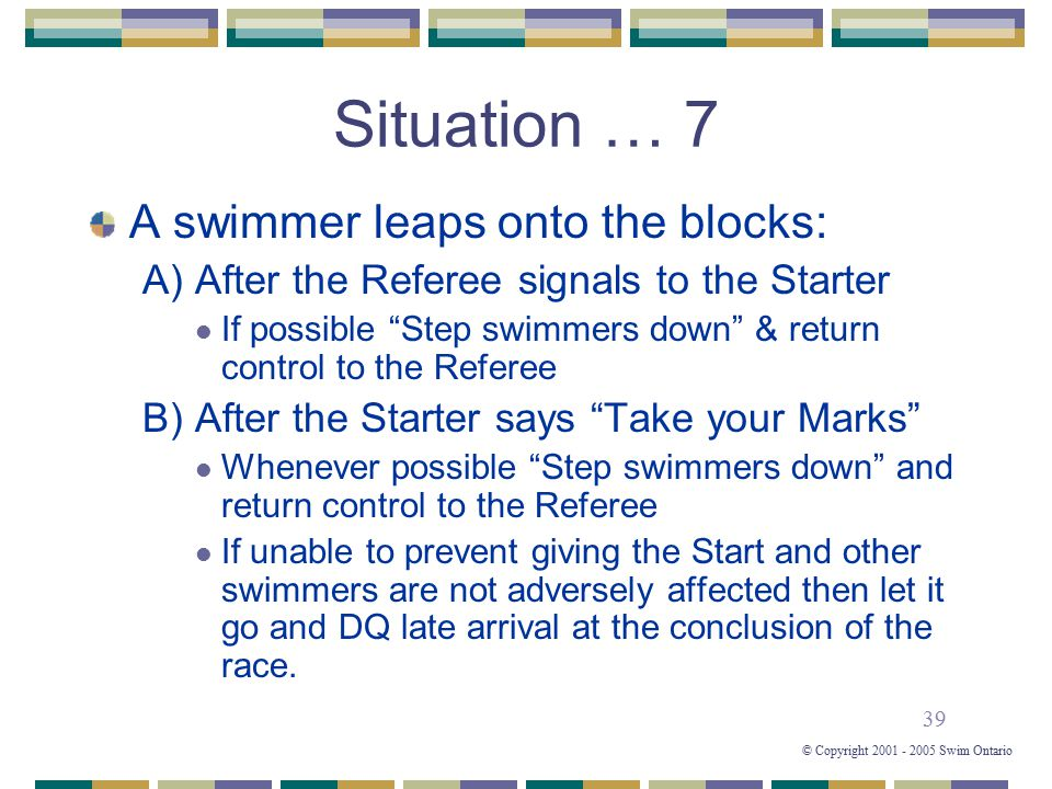 "39 © Copyright 2001 - 2005 Swim Ontario Situation … 7 A swimmer leaps onto the blocks: A) After the Referee signals to the Starter If possible ""Step s"