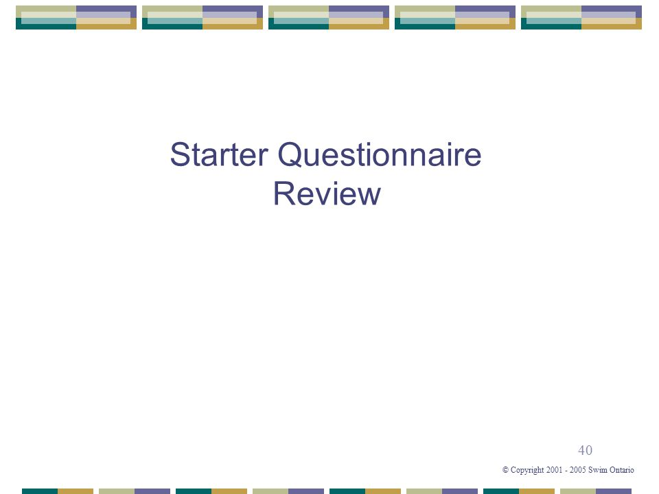40 © Copyright 2001 - 2005 Swim Ontario Starter Questionnaire Review