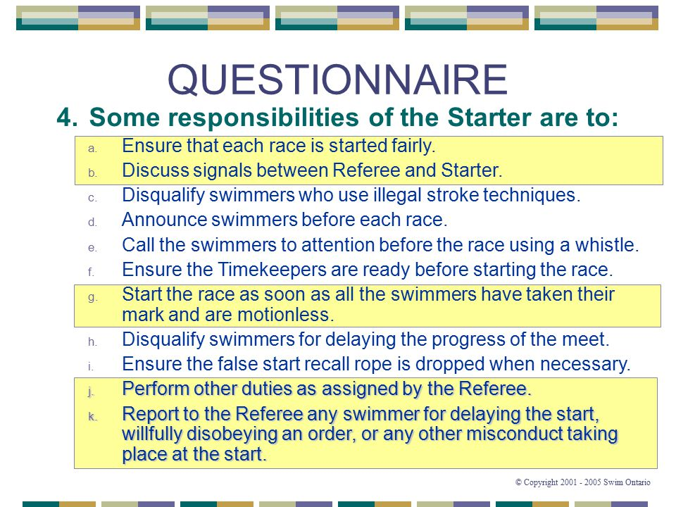 44 © Copyright 2001 - 2005 Swim Ontario QUESTIONNAIRE 4. Some responsibilities of the Starter are to: a. Ensure that each race is started fairly. b. D