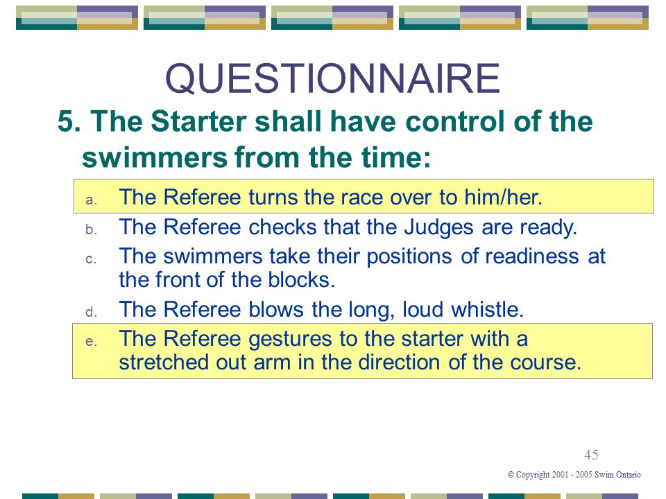 45 © Copyright 2001 - 2005 Swim Ontario QUESTIONNAIRE 5. The Starter shall have control of the swimmers from the time: a. The Referee turns the race o