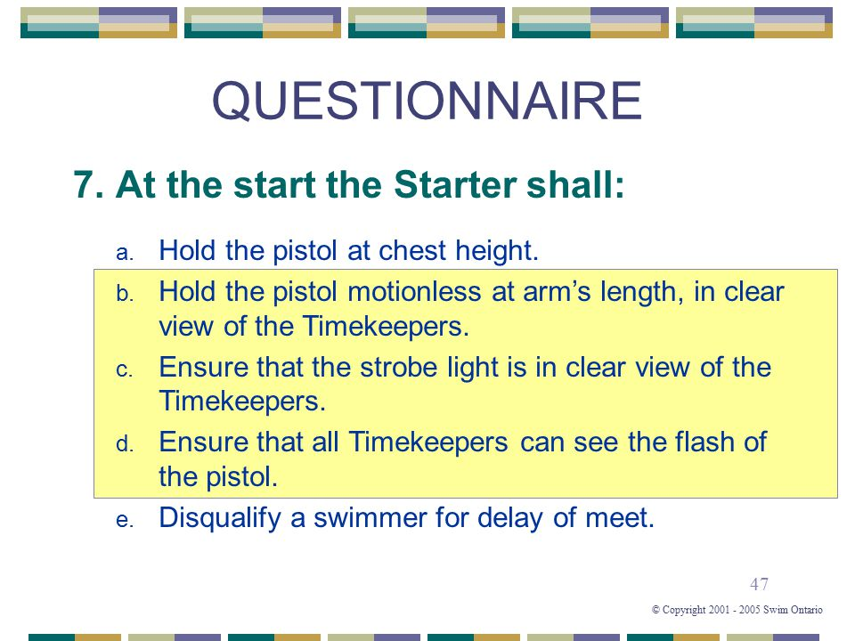 47 © Copyright 2001 - 2005 Swim Ontario QUESTIONNAIRE 7. At the start the Starter shall: a. Hold the pistol at chest height. b. Hold the pistol motion