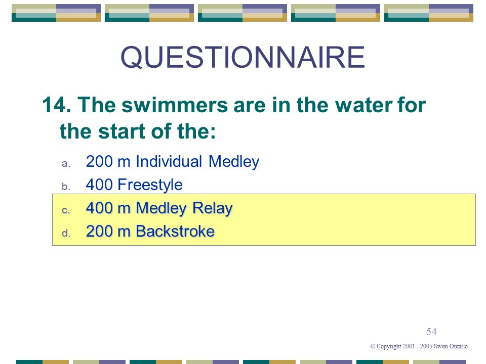 54 © Copyright 2001 - 2005 Swim Ontario QUESTIONNAIRE 14. The swimmers are in the water for the start of the: a. 200 m Individual Medley b. 400 Freest