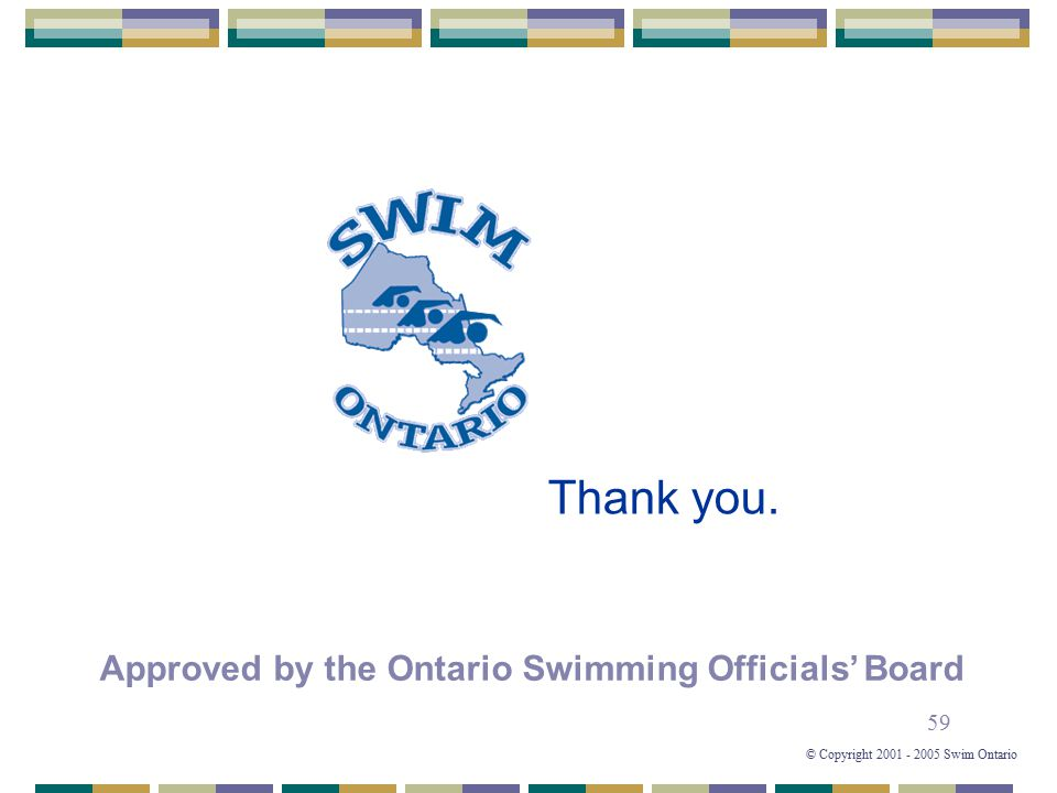 59 © Copyright 2001 - 2005 Swim Ontario Thank you. Approved by the Ontario Swimming Officials' Board