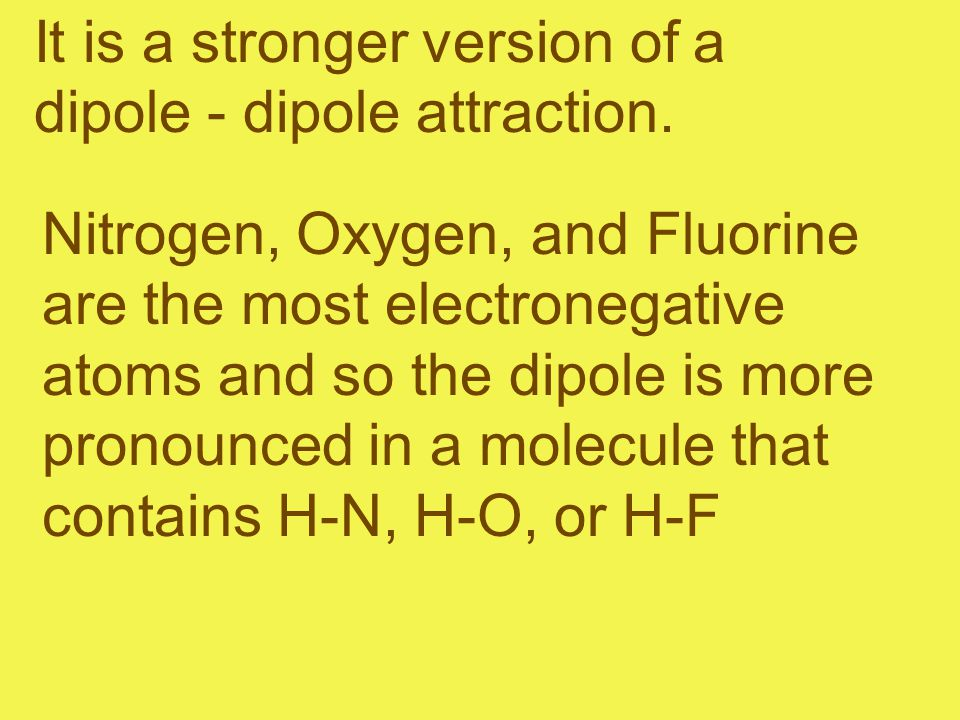 It is a stronger version of a dipole - dipole attraction. Nitrogen, Oxygen, and Fluorine are the most electronegative atoms and so the dipole is more