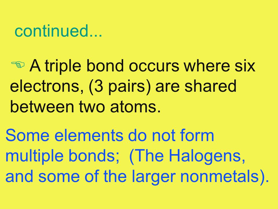 E A triple bond occurs where six electrons, (3 pairs) are shared between two atoms. Some elements do not form multiple bonds; (The Halogens, and some
