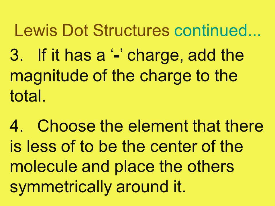 Lewis Dot Structures continued... 3.If it has a ' - ' charge, add the magnitude of the charge to the total. 4.Choose the element that there is less of