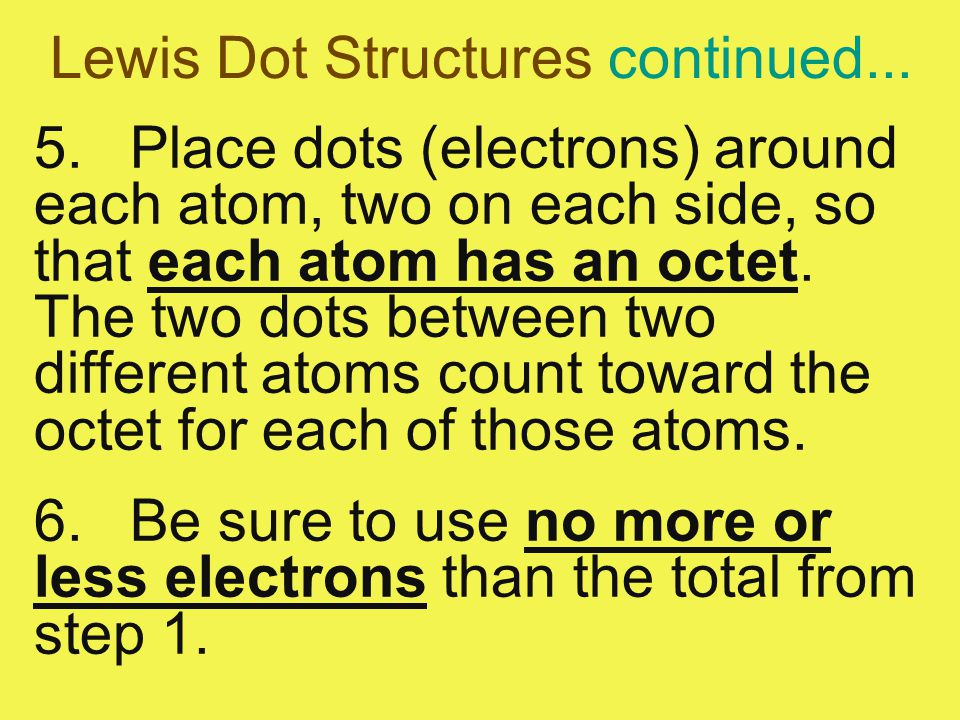 Lewis Dot Structures continued... 5.Place dots (electrons) around each atom, two on each side, so that each atom has an octet. The two dots between tw