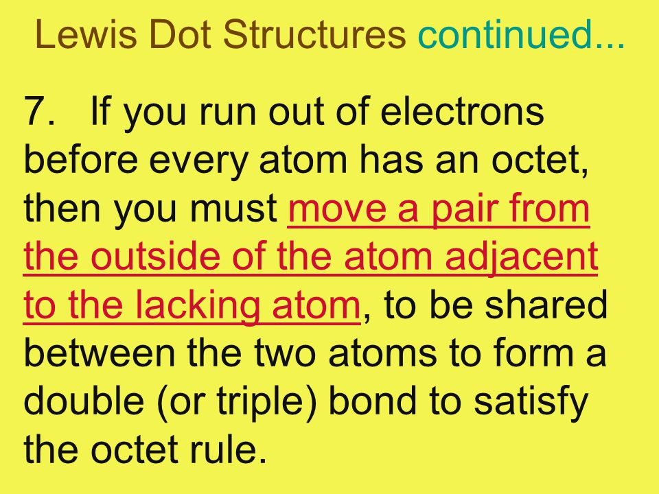 Lewis Dot Structures continued... 7.If you run out of electrons before every atom has an octet, then you must move a pair from the outside of the atom