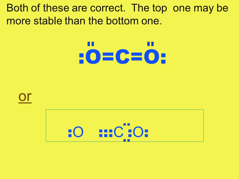 :O=C=O: or : O ::: C : O : Both of these are correct. The top one may be more stable than the bottom one.