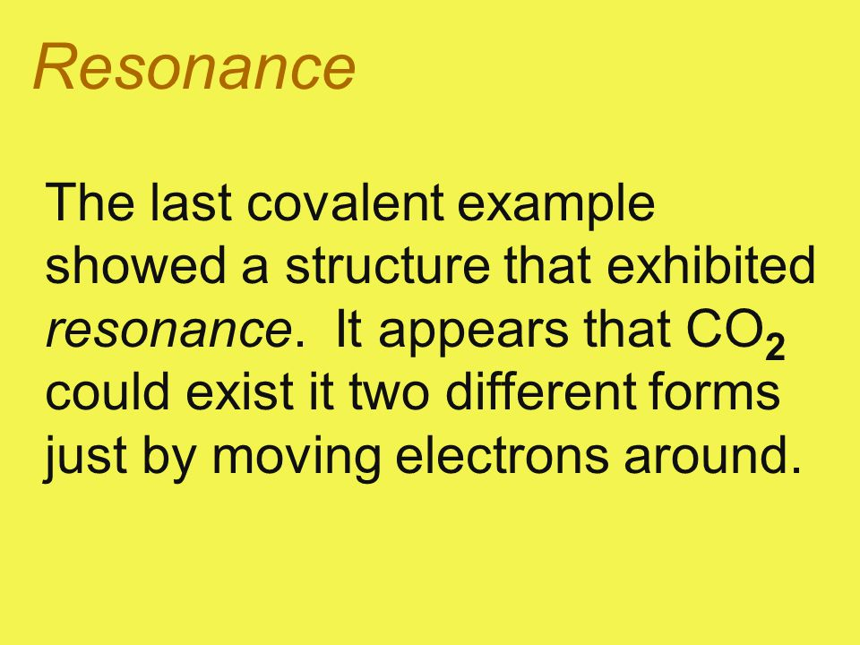 Resonance The last covalent example showed a structure that exhibited resonance. It appears that CO 2 could exist it two different forms just by movin