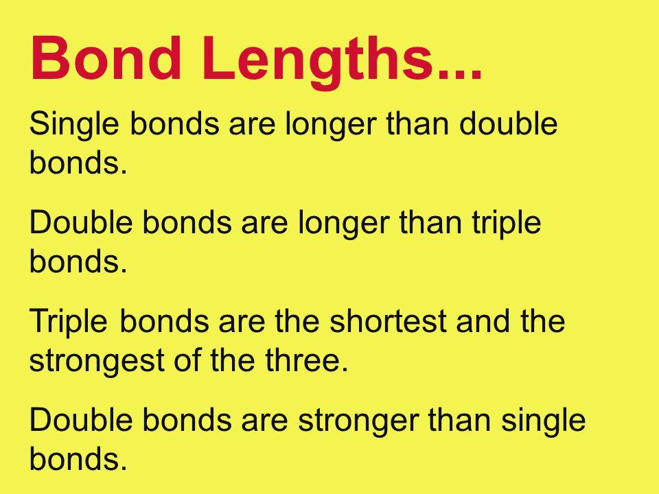 Bond Lengths... Single bonds are longer than double bonds. Double bonds are longer than triple bonds. Triple bonds are the shortest and the strongest