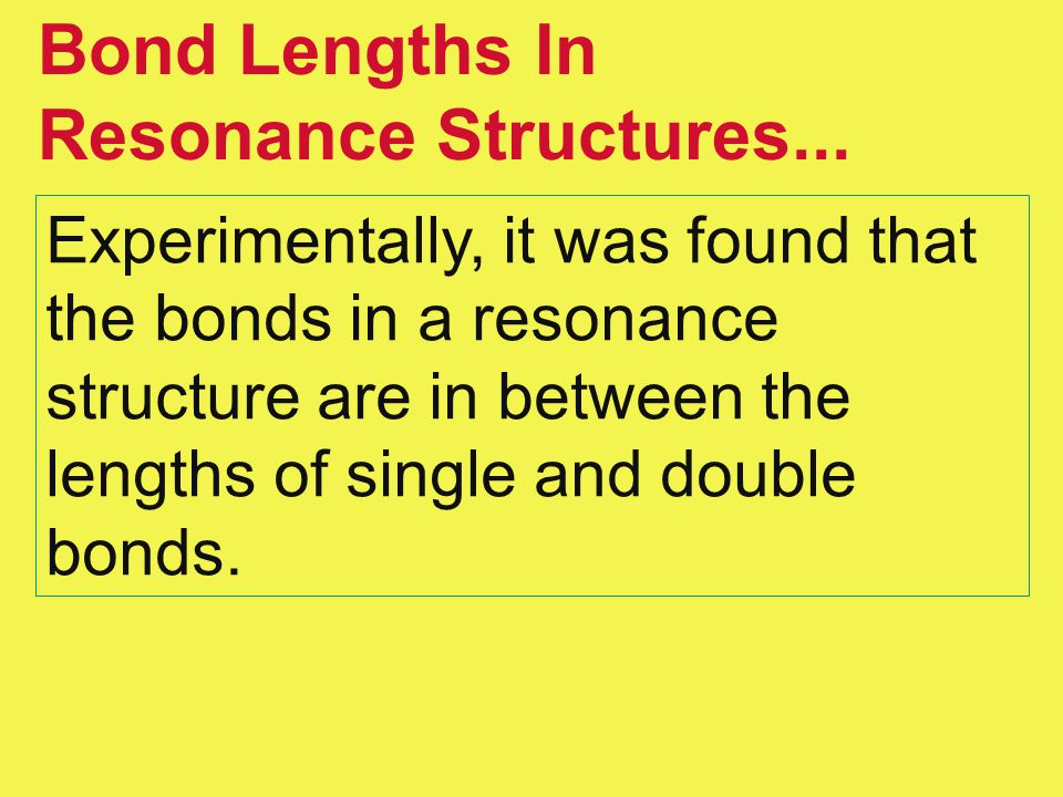 Bond Lengths In Resonance Structures... Experimentally, it was found that the bonds in a resonance structure are in between the lengths of single and