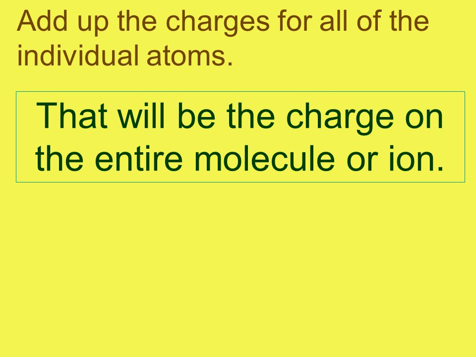 Add up the charges for all of the individual atoms. That will be the charge on the entire molecule or ion.