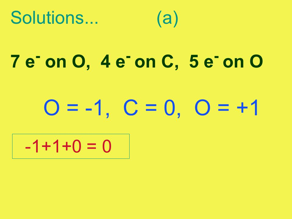 Solutions...(a) 7 e - on O, 4 e - on C, 5 e - on O O = -1, C = 0, O = +1 -1+1+0 = 0