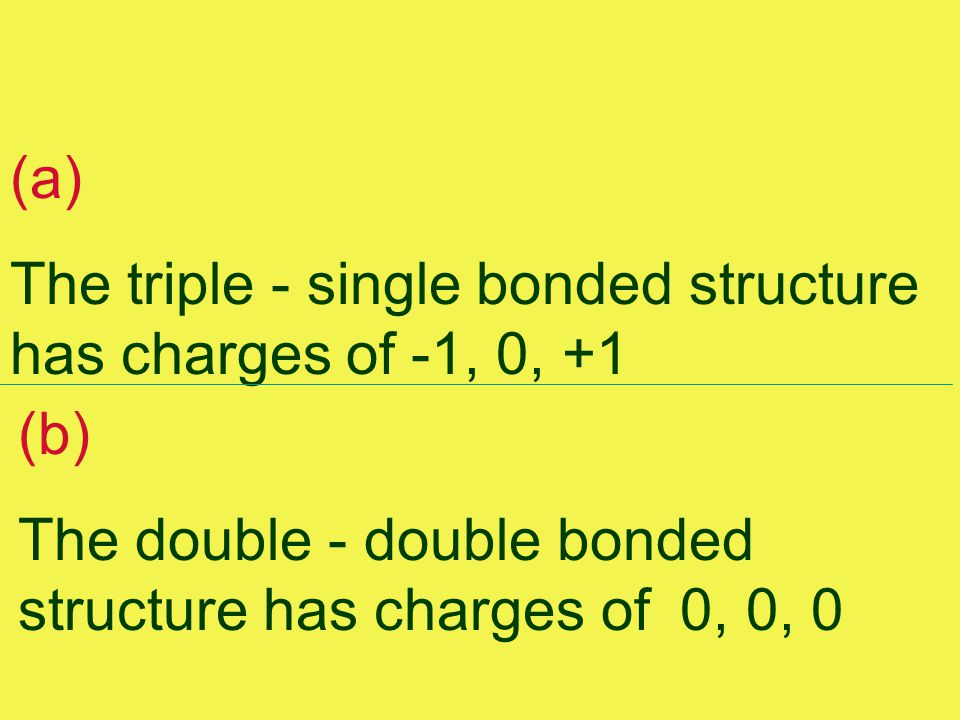 (a) The triple - single bonded structure has charges of -1, 0, +1 (b) The double - double bonded structure has charges of 0, 0, 0