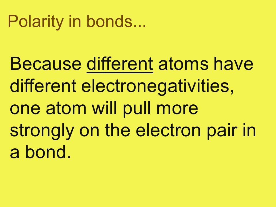 Polarity in bonds... Because different atoms have different electronegativities, one atom will pull more strongly on the electron pair in a bond.