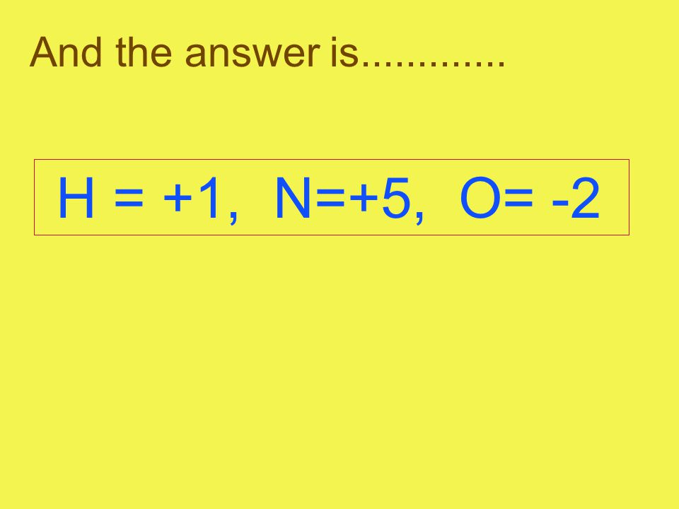 And the answer is............. H = +1, N=+5, O= -2