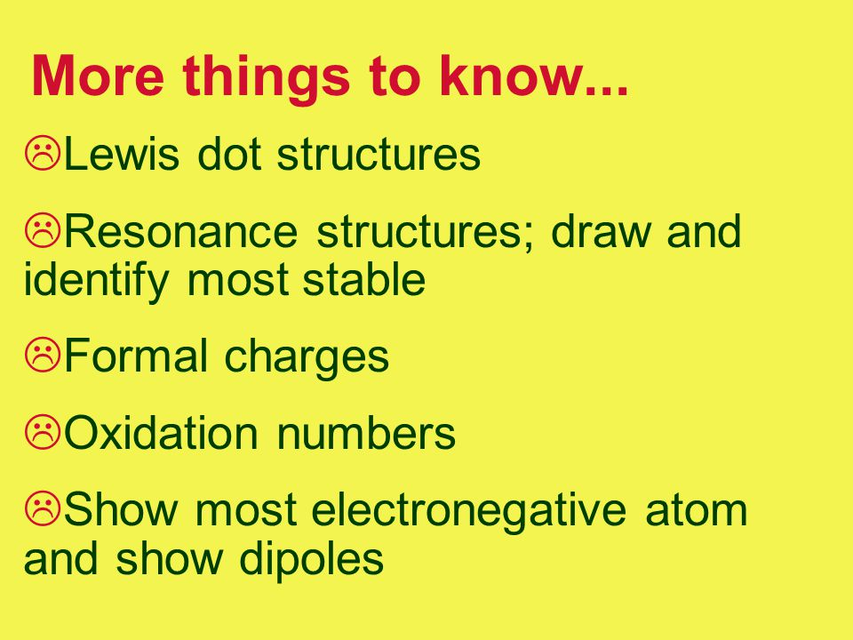 More things to know...  Lewis dot structures  Resonance structures; draw and identify most stable  Formal charges  Oxidation numbers  Show most e