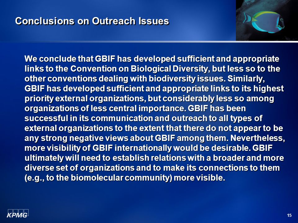 15 Conclusions on Outreach Issues We conclude that GBIF has developed sufficient and appropriate links to the Convention on Biological Diversity, but less so to the other conventions dealing with biodiversity issues.