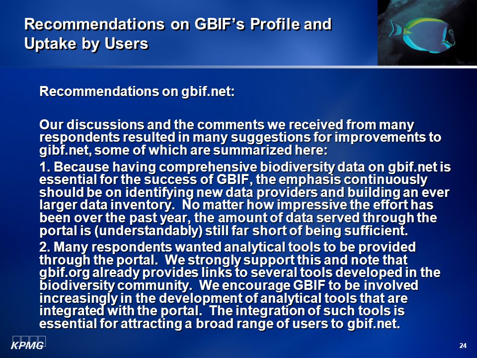 24 Recommendations on GBIF's Profile and Uptake by Users Recommendations on gbif.net: Our discussions and the comments we received from many respondents resulted in many suggestions for improvements to gibf.net, some of which are summarized here: 1.
