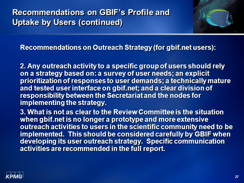 27 Recommendations on GBIF's Profile and Uptake by Users (continued) Recommendations on Outreach Strategy (for gbif.net users): 2. Any outreach activi