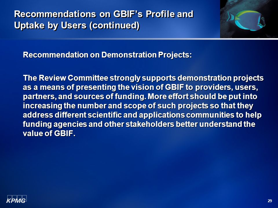29 Recommendations on GBIF's Profile and Uptake by Users (continued) Recommendation on Demonstration Projects: The Review Committee strongly supports