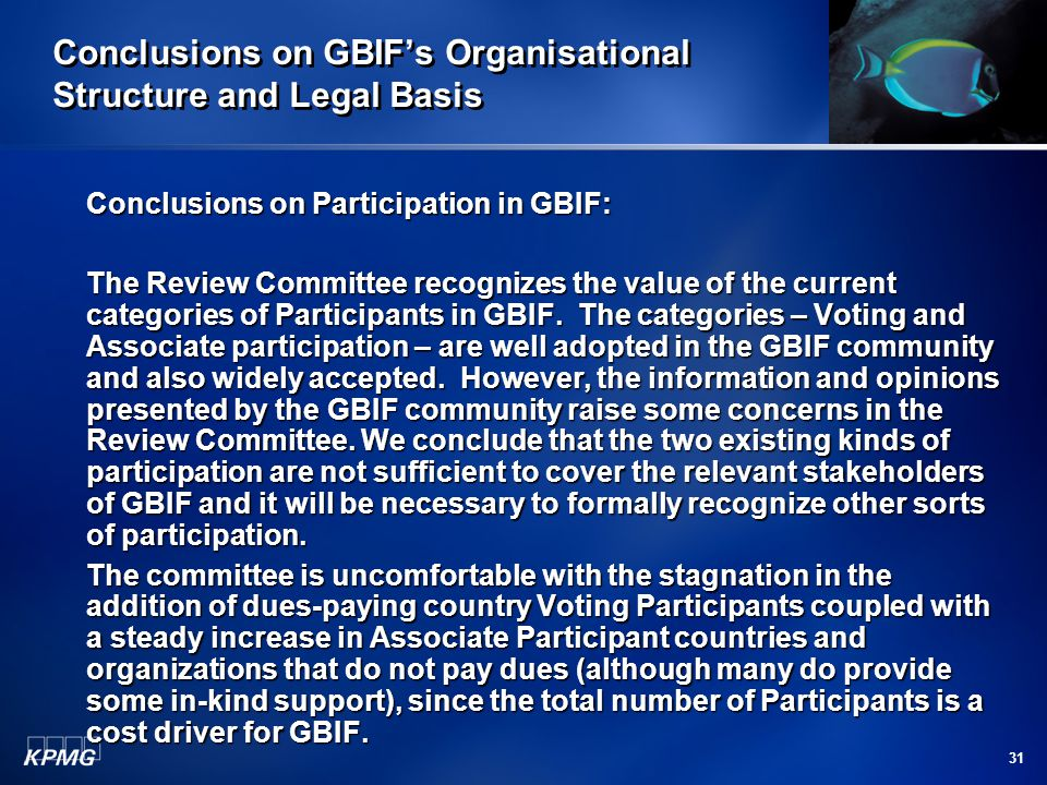 31 Conclusions on GBIF's Organisational Structure and Legal Basis Conclusions on Participation in GBIF: The Review Committee recognizes the value of t