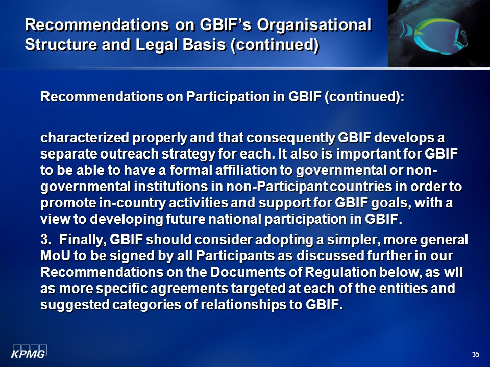 35 Recommendations on GBIF's Organisational Structure and Legal Basis (continued) Recommendations on Participation in GBIF (continued): characterized properly and that consequently GBIF develops a separate outreach strategy for each.