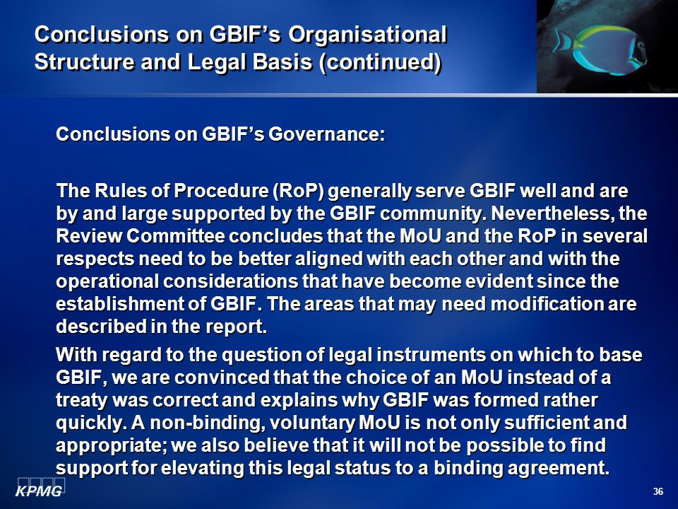 36 Conclusions on GBIF's Organisational Structure and Legal Basis (continued) Conclusions on GBIF's Governance: The Rules of Procedure (RoP) generally serve GBIF well and are by and large supported by the GBIF community.
