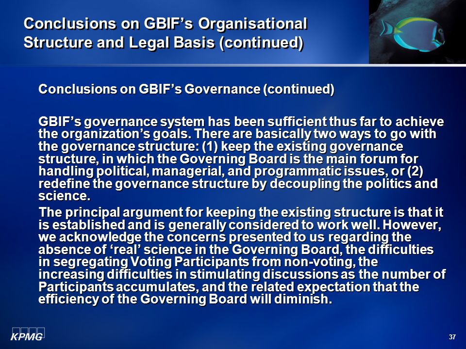 37 Conclusions on GBIF's Organisational Structure and Legal Basis (continued) Conclusions on GBIF's Governance (continued) GBIF's governance system ha