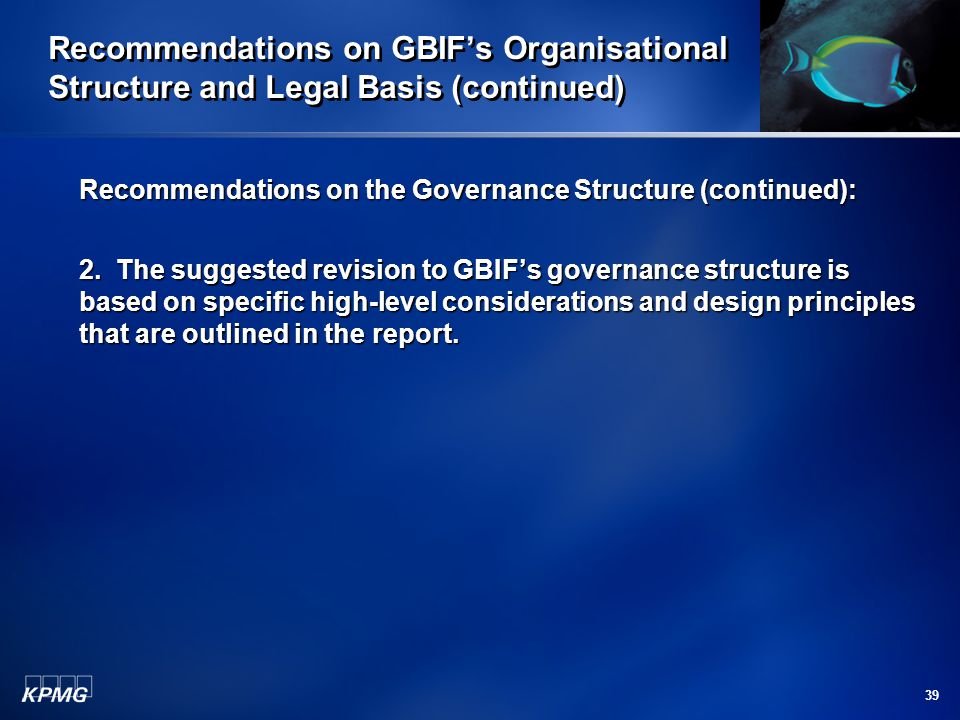 39 Recommendations on GBIF's Organisational Structure and Legal Basis (continued) Recommendations on the Governance Structure (continued): 2.