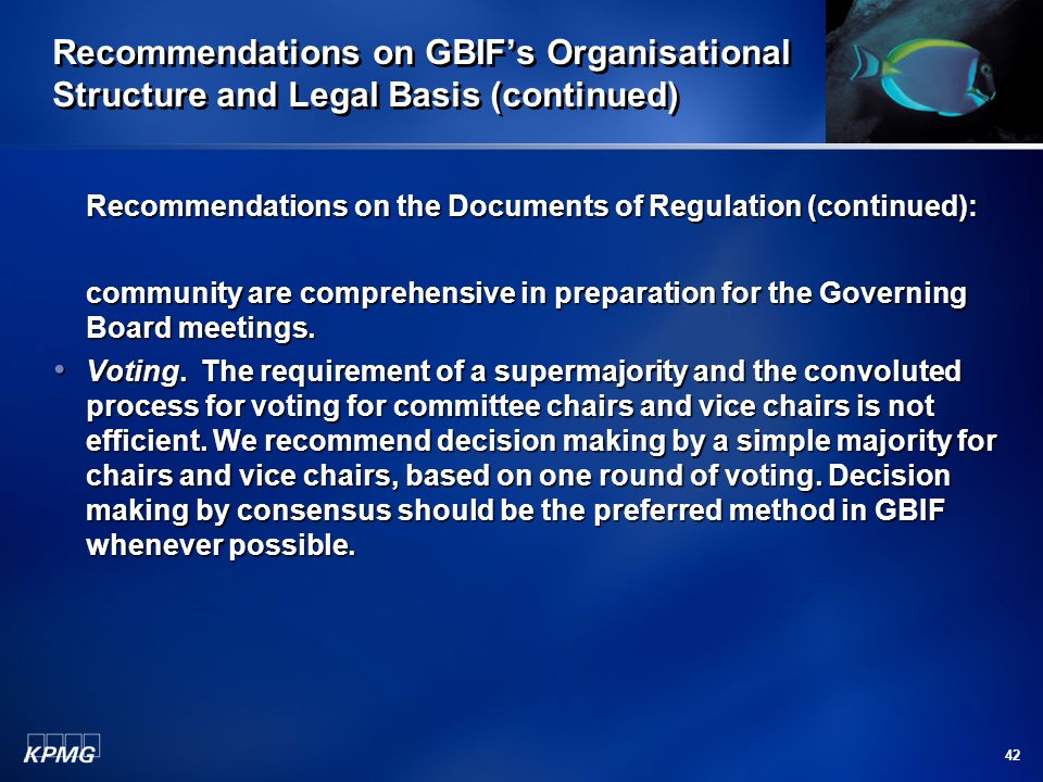 42 Recommendations on GBIF's Organisational Structure and Legal Basis (continued) Recommendations on the Documents of Regulation (continued): community are comprehensive in preparation for the Governing Board meetings.