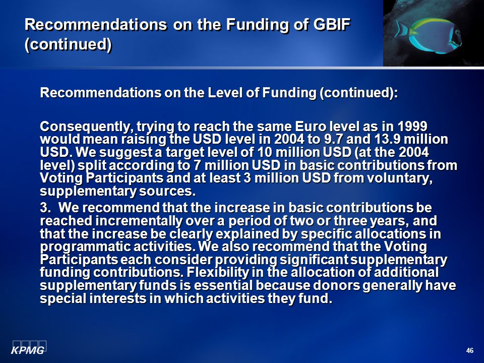46 Recommendations on the Funding of GBIF (continued) Recommendations on the Level of Funding (continued): Consequently, trying to reach the same Euro