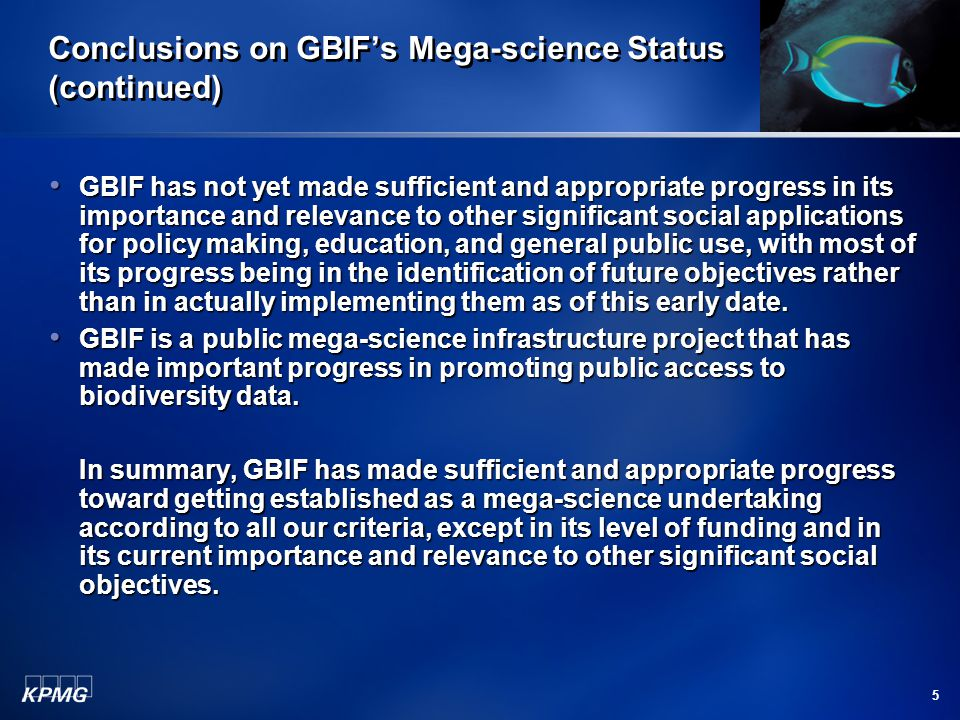 5 Conclusions on GBIF's Mega-science Status (continued) GBIF has not yet made sufficient and appropriate progress in its importance and relevance to other significant social applications for policy making, education, and general public use, with most of its progress being in the identification of future objectives rather than in actually implementing them as of this early date.
