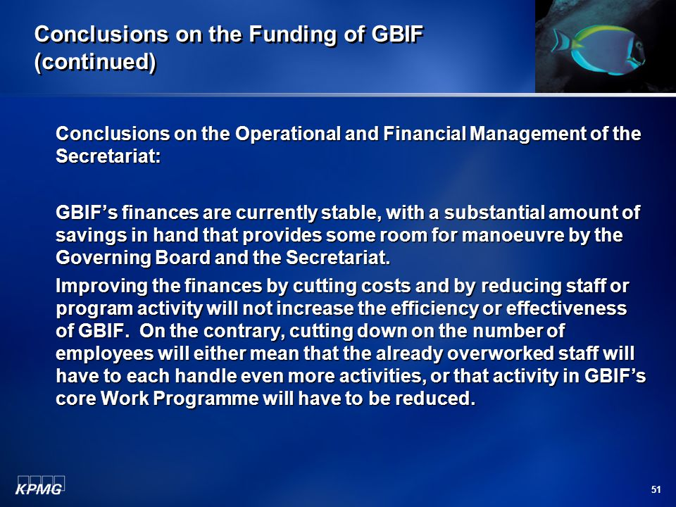 51 Conclusions on the Funding of GBIF (continued) Conclusions on the Operational and Financial Management of the Secretariat: GBIF's finances are currently stable, with a substantial amount of savings in hand that provides some room for manoeuvre by the Governing Board and the Secretariat.