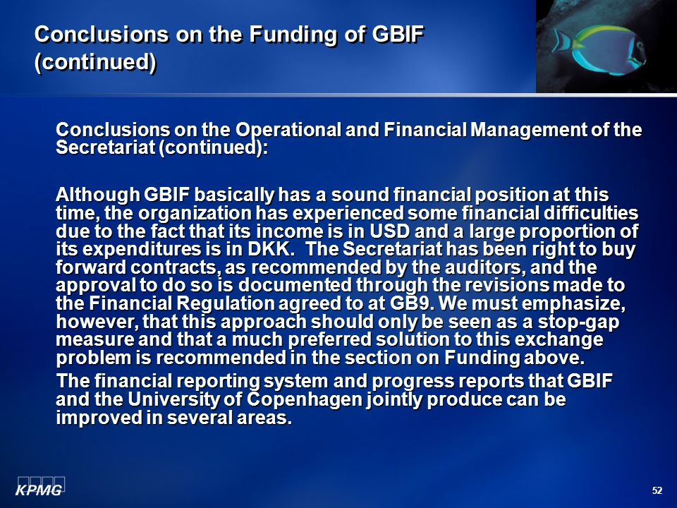 52 Conclusions on the Funding of GBIF (continued) Conclusions on the Operational and Financial Management of the Secretariat (continued): Although GBIF basically has a sound financial position at this time, the organization has experienced some financial difficulties due to the fact that its income is in USD and a large proportion of its expenditures is in DKK.