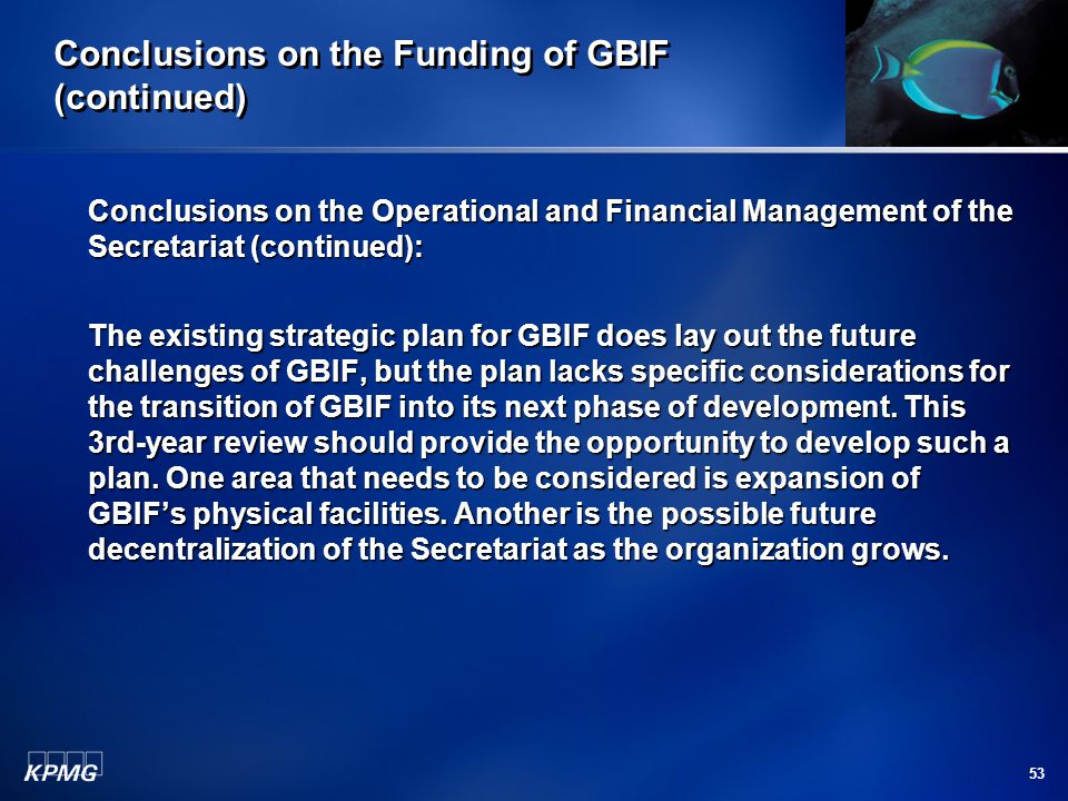 53 Conclusions on the Funding of GBIF (continued) Conclusions on the Operational and Financial Management of the Secretariat (continued): The existing strategic plan for GBIF does lay out the future challenges of GBIF, but the plan lacks specific considerations for the transition of GBIF into its next phase of development.