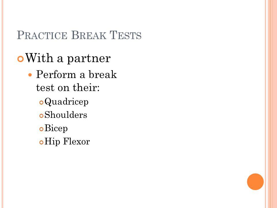 P RACTICE B REAK T ESTS With a partner Perform a break test on their: Quadricep Shoulders Bicep Hip Flexor