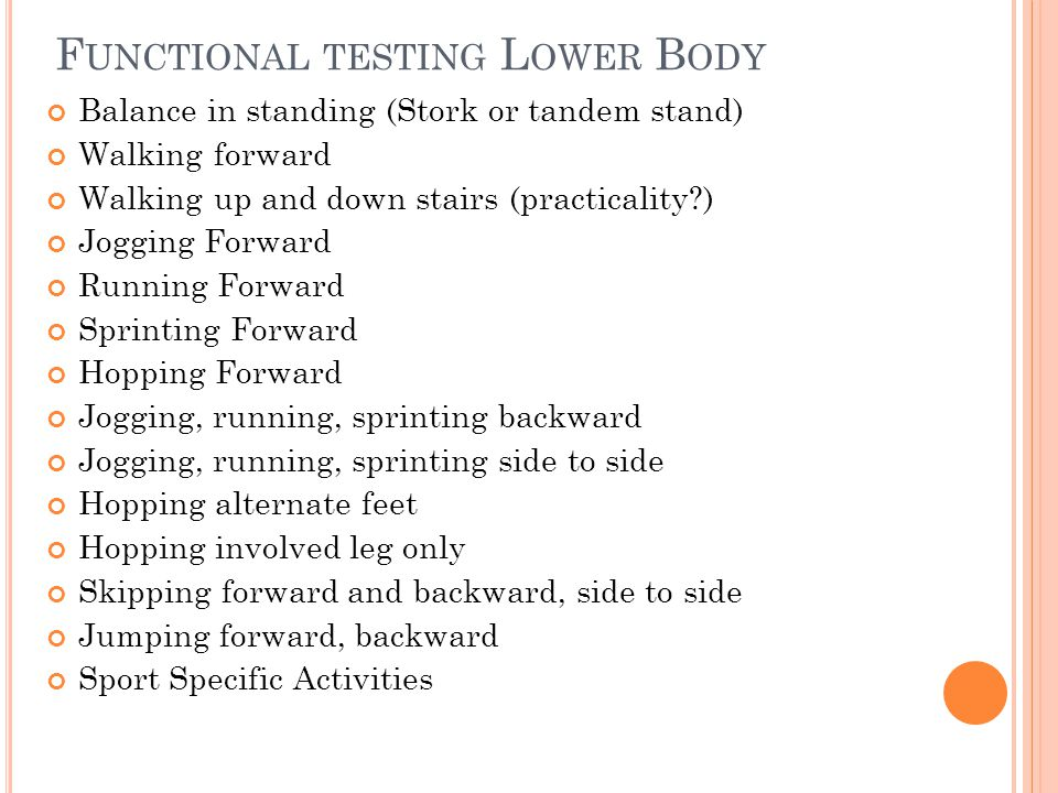 F UNCTIONAL TESTING L OWER B ODY Balance in standing (Stork or tandem stand) Walking forward Walking up and down stairs (practicality?) Jogging Forwar
