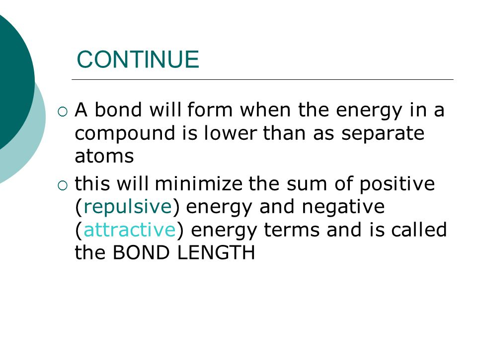 CONTINUE  A bond will form when the energy in a compound is lower than as separate atoms  this will minimize the sum of positive (repulsive) energy and negative (attractive) energy terms and is called the BOND LENGTH
