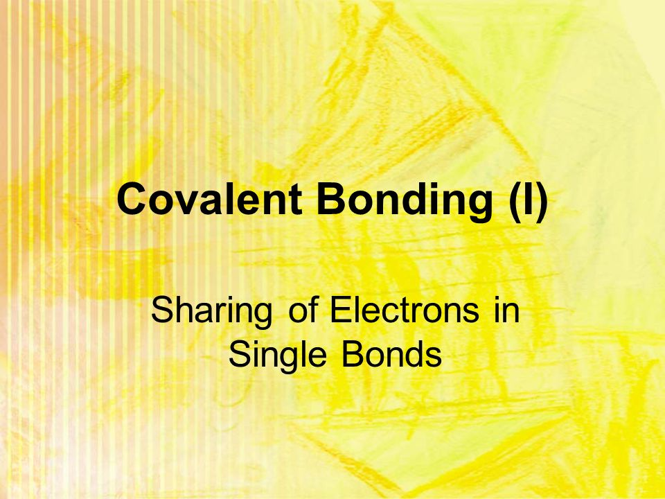 Covalent Bonding (I) Sharing of Electrons in Single Bonds