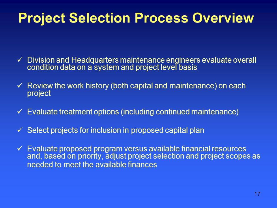 17 Project Selection Process Overview Division and Headquarters maintenance engineers evaluate overall condition data on a system and project level basis Review the work history (both capital and maintenance) on each project Evaluate treatment options (including continued maintenance) Select projects for inclusion in proposed capital plan Evaluate proposed program versus available financial resources and, based on priority, adjust project selection and project scopes as needed to meet the available finances