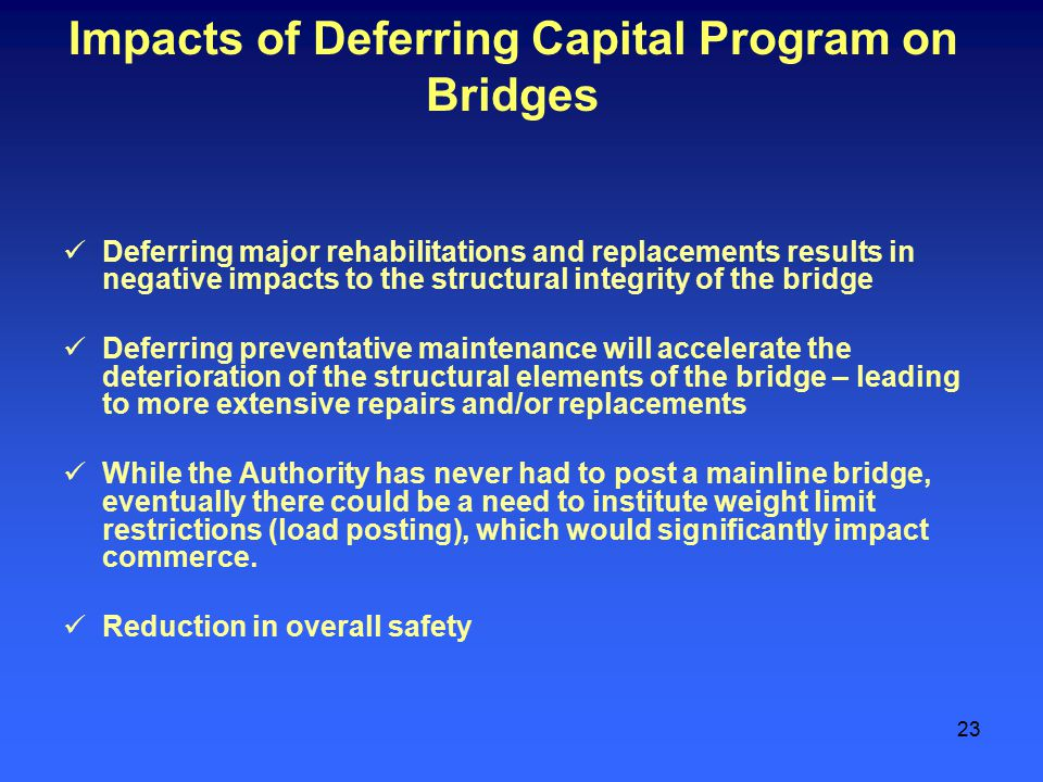 23 Impacts of Deferring Capital Program on Bridges Deferring major rehabilitations and replacements results in negative impacts to the structural integrity of the bridge Deferring preventative maintenance will accelerate the deterioration of the structural elements of the bridge – leading to more extensive repairs and/or replacements While the Authority has never had to post a mainline bridge, eventually there could be a need to institute weight limit restrictions (load posting), which would significantly impact commerce.
