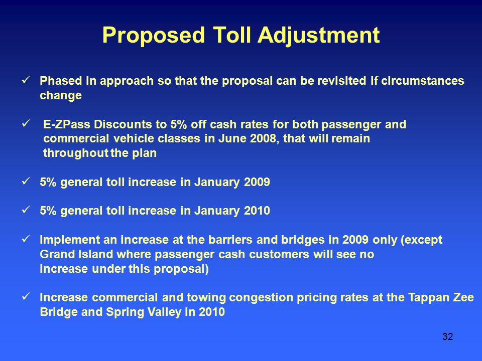 32 Proposed Toll Adjustment Phased in approach so that the proposal can be revisited if circumstances change E-ZPass Discounts to 5% off cash rates for both passenger and commercial vehicle classes in June 2008, that will remain throughout the plan 5% general toll increase in January 2009 5% general toll increase in January 2010 Implement an increase at the barriers and bridges in 2009 only (except Grand Island where passenger cash customers will see no increase under this proposal) Increase commercial and towing congestion pricing rates at the Tappan Zee Bridge and Spring Valley in 2010