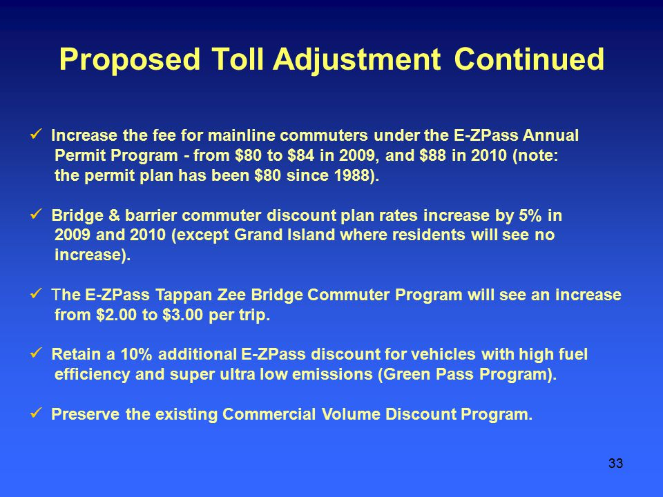 33 Proposed Toll Adjustment Continued Increase the fee for mainline commuters under the E-ZPass Annual Permit Program - from $80 to $84 in 2009, and $88 in 2010 (note: the permit plan has been $80 since 1988).